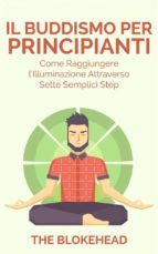 Il Buddismo Per Principianti. Come Raggiungere L'illuminazione Attraverso Sette Semplici Step. (ebook)
