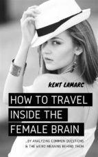 How to Travel Inside the Female Brain: …by Analyzing Common Questions and the Weird Meaning Behind Them (ebook)