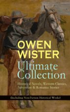 OWEN WISTER Ultimate Collection: Historical Novels, Western Classics, Adventure & Romance Stories (Including Non-Fiction Historical Works)  (ebook)
