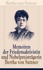 Memoiren der Friedensaktivistin und Nobelpreisträgerin Bertha von Suttner (Vollständige Autobiografie) (ebook)