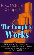 The Complete Works of H. C. McNeile (Sapper) - 14 Novels & 170+ Short Stories: Mysteries, Thriller Novels, War Stories, Detective Stories, Tales from the Army and More (ebook)