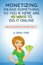 Monetizing Means Something To You & Here Are 45 Ways To Do It Online (ebook)