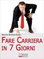 Fare Carriera in 7 Giorni. Organizza la Tua Scalata e Sfonda nel Mondo del Lavoro. (Ebook Italiano - Anteprima Gratis) (ebook)