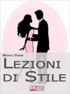 Lezioni di Stile. Personalizzare il Tuo Stile e Dare Forma all'Eleganza per Essere sempre Chic e alla Moda. (Ebook Italiano - Anteprima Gratis) (ebook)