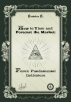 How to View and Forecast the Market: Forex Fundamental Indicators (ebook)