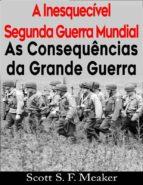 A Inesquecível Segunda Guerra Mundial:  As Consequências Da Grande Guerra (ebook)