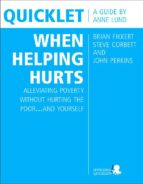 Quicklet on Brian Fikkert, Steve Corbett and John Perkins's When Helping Hurts: Alleviating Poverty Without Hurting the Poor...and Yourself (ebook)