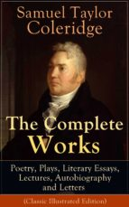 The Complete Works of Samuel Taylor Coleridge: Poetry, Plays, Literary Essays, Lectures, Autobiography and Letters (Classic Illustrated Edition)