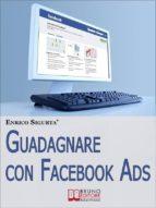 Guadagnare con Facebook ADS. Come Portare Traffico Mirato e Generare Rendite con le Inserzioni Pubblicitarie su Facebook. (Ebook Italiano - Anteprima Gratis) (ebook)