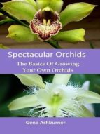 Spectacular Orchids: The Basics Of Growing Your Own Orchids (ebook)