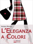 L'Eleganza a Colori. Valorizzare la Propria Immagine con l'Abbinamento Vincente di Gusto e Colori. (Ebook Italiano - Anteprima Gratis) (ebook)