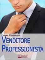 Venditore Professionista. Tecniche Pratiche per Approcciare il Cliente nel Modo Giusto e Motivarlo all'Acquisto. (Ebook Italiano - Anteprima Gratis) (ebook)
