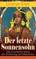 Der letzte Sonnensohn: Die Geschichte hinter der Eroberung des Inkareiches (Vollständige Ausgabe) (ebook)