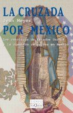 La cruzada por México Los católicos de Estados Unidos y la cuestión religiosa en México