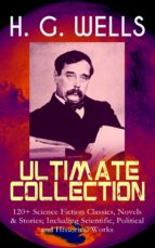 H. G. WELLS Ultimate Collection: 120+ Science Fiction Classics, Novels & Stories; Including Scientific, Political and Historical Works (ebook)