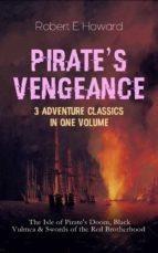 PIRATE'S VENGEANCE ? 3 Adventure Classics in One Volume: The Isle of Pirate's Doom, Black Vulmea & Swords of the Red Brotherhood