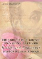 Friedrich der Große und seine Freunde: Berlin und Sanssouci. Historischer Roman (ebook)