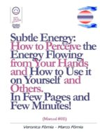 Subtle Energy: How to Perceive the Energy Flowing from Your Hands, How to Use it on Yourself and Others. (Manual #011) (ebook)