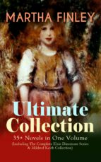 MARTHA FINLEY Ultimate Collection – 35+ Novels in One Volume (Including The Complete Elsie Dinsmore Series & Mildred Keith Collection) (ebook)