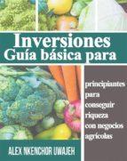 Inversiones: Guía Básica Para Principiantes Para Conseguir Riqueza Con Negocios Agrícolas (ebook)