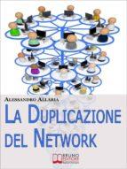 La Duplicazione del Network. Un Sistema in 6 Passaggi per Moltiplicare la Tua Rete Vendita e i Tuoi Guadagni nel Network Marketing  (Ebook Italiano - Anteprima Gratis) (ebook)