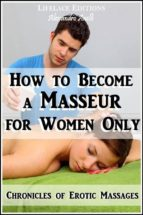 How to become a Masseur for Women Only (Chronicles of Erotic Massages) (ebook)