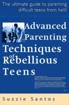 Advanced Parenting Techniques Of Rebellious Teens : The Ultimate Guide To Parenting Difficult Teens From Hell! (ebook)