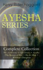 AYESHA SERIES – Complete Collection: She (A History of Adventure) + Ayesha (The Return of She) + She & Allan + Wisdom's Daughter