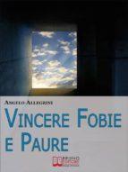 Vincere Fobie e Paure. Come Superare le Tue Paure con la PNL e Vivere la Vita che Desideri. (Ebook Italiano - Anteprima Gratis) (ebook)