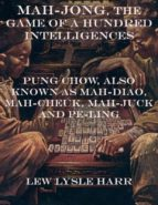 Mah-Jong, the Game of a Hundred Intelligences: Pung Chow, Also Known as Mah-Diao, Mah-Cheuk, Mah-Juck and Pe-Ling (ebook)