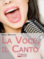 La Voce, il Canto. Come Tenere la Propria Voce in Forma e Salute, dall'Energia del Respiro all'Uso Corretto delle Corde Vocali. (Ebook Italiano - Anteprima Gratis) (ebook)