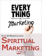 Spiritual Marketing. Come Adattare il Tuo Marketing allo Spirito e al Cuore delle Persone. (Ebook Italiano - Anteprima Gratis) (ebook)