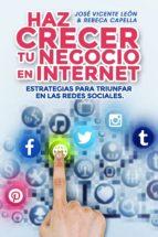 HAZ CRECER TU NEGOCIO EN INTERNET. ESTRATEGIAS PARA TRIUNFAR EN LAS REDES SOCIALES