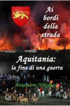 Ai Bordi Della Strada... Aquitania: La Fine Di Una Guerra (ebook)