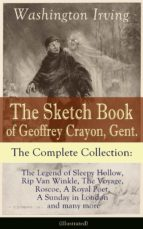 The Sketch Book of Geoffrey Crayon, Gent. - The Complete Collection: The Legend of Sleepy Hollow, Rip Van Winkle, The Voyage, Roscoe, A Royal Poet, A Sunday in London and many more (Illustrated) (ebook)