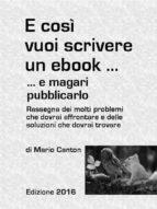 E così vuoi scrivere un ebook ... e magari pubblicarlo. Rassegna dei molti problemi che dovrai affrontare e delle soluzioni che dovrai trovare (ebook)