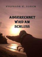 ABGERECHNET WIRD AM SCHLUSS