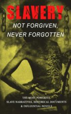 Slavery: Not Forgiven, Never Forgotten ? The Most Powerful Slave Narratives, Historical Documents & Influential Novels