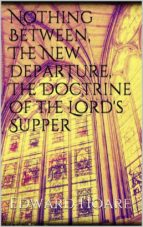 Nothing Between, The New Departure, The Doctrine of the Lord's Supper  (ebook)