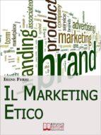 Il Marketing Etico. Come Sviluppare Relazioni di Fiducia e Realizzare il Successo Finanziario e Personale. (Ebook Italiano - Anteprima Gratis) (ebook)