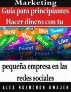 Marketing: Guía Para Principiantes - Hacer Dinero Con Tu Pequeña Empresa En Las Redes Sociales (ebook)
