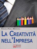La Creatività nell'Impresa. Come Trovare Soluzioni Creative ai Problemi Aziendali per Far Crescere lo Sviluppo Economico. (Ebook Italiano - Anteprima Gratis)