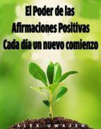 El Poder De Las Afirmaciones Positivas: Cada Día Un Nuevo Comienzo (ebook)