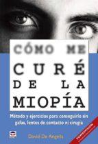 Cómo me curé de la miopía - Método y ejercicios para conseguirlo sin gafas, lentes de contacto ni cirugía (ebook)