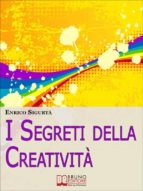 I Segreti della Creatività. Come Far Emergere il Creativo che c'è in Te Migliorando la Tua Vita. (Ebook Italiano - Anteprima Gratis) (ebook)