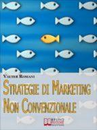 Strategie di Marketing non Convenzionale. Come Imprimere in Maniera Indelebile nella Mente dei Tuoi Clienti il Tuo Brand e i Tuoi Prodotti. (Ebook Italiano - Anteprima Gratis) (ebook)