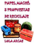 PAPEL MACHÉ: 5 PROPUESTAS DE RECICLAJE (ebook)