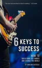 6 Keys to Success: How to Run a Band, Be Famous and Change the World (ebook)