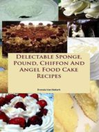 Delectable Sponge, Pound, Chiffon And Angel Food Cake Recipe (ebook)