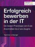 Erfolgreich bewerben in der IT - die besten Praxistipps von A wie (Anschreiben) bis Z (wie Zeugnis) (ebook)
